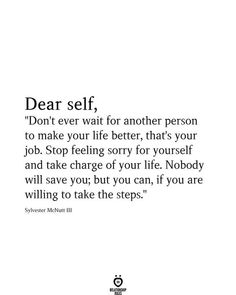 "Dear self, ""Don't ever wait for another person to make your life better, that's your job. Stop feeling sorry for yourself and take charge of your life. Nobody will save you; but you can, if you are willing to take the steps."" Sylvester McNutt Ill"