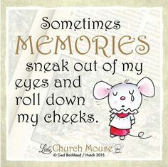❤❤❤ Sometimes Memories sneak out of my eyes and roll down my cheeks. Amen...Little Church Mouse. 27 October 2015 ❤❤❤
