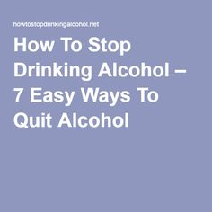How To Stop Drinking Alcohol – 7 Easy Ways To Quit Alcohol