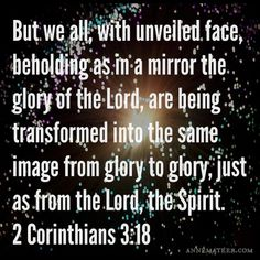 2 Corinthians 3:18 (NKJV) ~~ But we all, with unveiled face, beholding as in a mirror the glory of the Lord, are being transformed into the same image from glory to glory, just as by the Spirit of the Lord.
