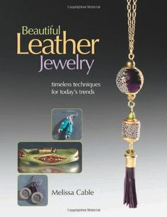 Beautiful Leather Jewelry: Timeless Techniques for Today's Trends by Melissa Cable