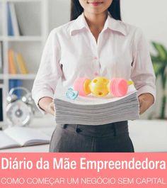 Diário de uma mãe empreendedora: negócios sem capital inicial | http://alegarattoni.com.br/diario-de-uma-mae-empreendedora-negocios-sem-capital-inicial/