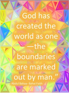 """""""God has created the world as one - the boundaries are marked out by man."""" - 'Abdu'l-Baha"""