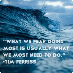 """What we fear doing most is usually what we most need to do."" -Tim Ferriss"