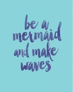 Be a mermaid and make waves. Quotes. Printable.