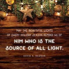 """Many of our memorable and enduring Christmas traditions include different kinds of lights—lights on trees, lights in and on our homes, candles on our tables. May the beautiful lights of every holiday season remind us of Him who is the source of all light."" —David A. Bednar"