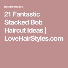 21 Fantastic Stacked Bob Haircut Ideas   LoveHairStyles.com