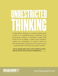 """Annual Fund ad - unrestricted thinking- Chicago Booth  Hmm... we don't really solicit for unrestricted gifts, per se...more college-specific gifts, but I like this concept. I wonder if we could still use it somehow. """"Your unrestricted gift to the college of ____""""...or something."""
