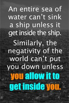 An entire sea of water can't sink a ship unless it get inside the ship. Similarly, the negativity of the world can't put you down unless you allow it to get inside you.