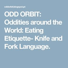 ODD ORBIT: Oddities around the World: Eating Etiquette- Knife and Fork Language.