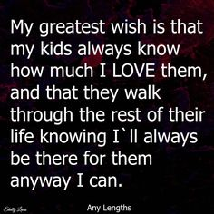 My Greatest Wish Is That My Kids Know How Much I Love Them quotes quote kids mom mother family quote family quotes children mother quotes quotes for moms quotes about children