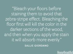 """Bleach your floors before staining them to avoid that zebra-stripe effect."""