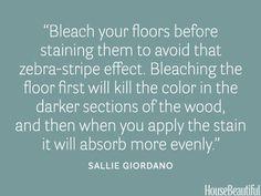 """Bleach your floors before staining them to avoid that zebra-stripe effect."""