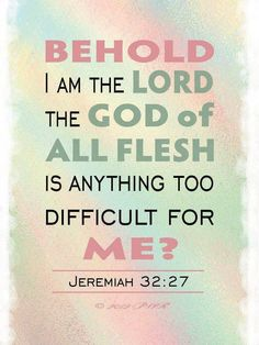There is *nothing* too difficult for Him.
