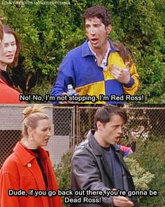 """Ross: """"I'm not stopping, I'm Red Ross!"""" Joey: """"Dude, if you go back out there, you're gonna be Dead Ross!"""""""