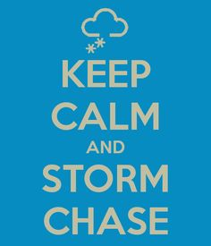 KEEP CALM AND STORM CHASE :) hecks yeah!