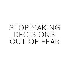 Decisions made from fear will never benefit you. F.E.A.R. is false evidence appearing real. Below are common fears. Take second, identify your top 3 fears, stare them in the face and decide not to bow to them anymore. Fear of missing out. Fear of failu