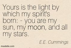 Yours is the light by which my spirit's born: - you are my sun, my moon, and all my stars. E.E. Cummings