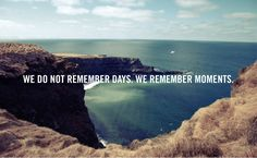 We don not remember days. We remember moments.