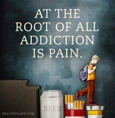 Quote on addictions: At the root of all addiction is pain.   www.HealthyPlace.com