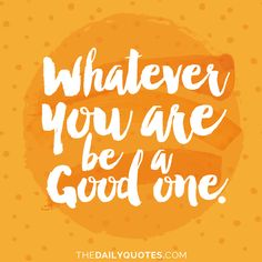 Whatever you are, be a good one. thedailyquotes.com