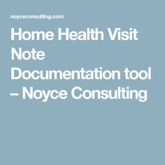 Home Health Visit Note Documentation tool – Noyce Consulting