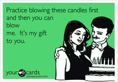 Practice blowing these candles first and then you can blow me. It's my gift to you.