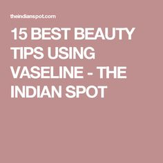 15 BEST BEAUTY TIPS USING VASELINE - THE INDIAN SPOT