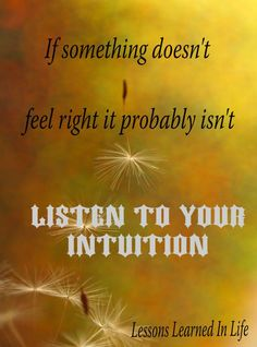 Listen to your intuition. Always.