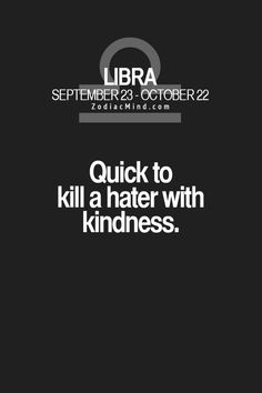 Libra : Quick to kill a hater with kindness