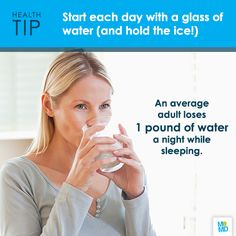 Drink a glass of water (no ice) every morning before you have your coffee, tea or juice. It will help replace the fluids you lost overnight and get your hydration efforts off to a good start!