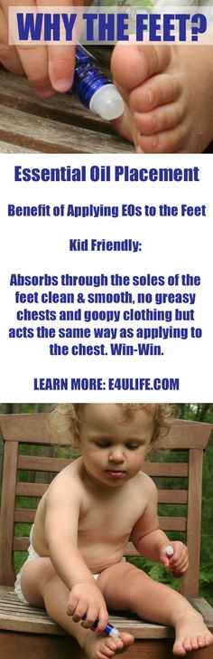 Essential Oil Placement: Benefits of Applying EOs to the Feet. Kid Friendly: Absorbs through the soles of the feet clean and smooth, no greasy chests and gooey clothing but acts the same way as applying to the chest. Win-Win. Learn More: e4ulife.com