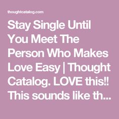 Stay Single Until You Meet The Person Who Makes Love Easy | Thought Catalog. LOVE this!! This sounds like the kind of love our Heavenly Father intended us to have! Love should be easy when you are with the right person! I have a friend to have love like this!  Unfortunately a lot of us ignore red flags and don't have the patience to wait until we find that one, which always ends up in regret. 😔