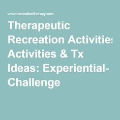 Therapeutic Recreation Activities & Tx Ideas: Experiential- Challenge