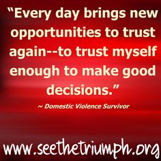 """Every day brings new opportunities to trust again--to trust myself enough to make good decisions."" ~ Domestic violence survivor #seethetriumph"