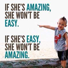 If she's amazing, she won't be easy.