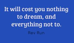 It'll cost you nothing to dream,  and everything not to.
