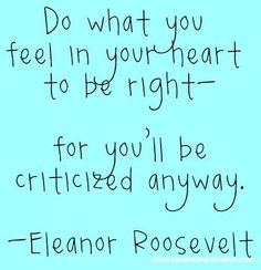 """""""Do what you feel in your heart to be right - for you'll be criticized anyway."""" Eleanor Roosevelt Even by people who pose as your """"biggest supporters. Quotable Quotes, True Quotes, Great Quotes, Quotes To Live By, Motivational Quotes, Inspirational Thoughts, Inspiring Quotes, True Words, Cool Words"""