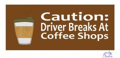 Caution: driver breaks at coffee shops...and that is me..LOL