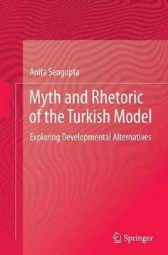 Myth and Rhetoric of the Turkish Model: Exploring Developmental Alternatives