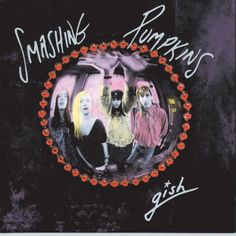 Smashing Pumpkins - Gish - definitely on my top 20 favorite albums.They had such a great sound
