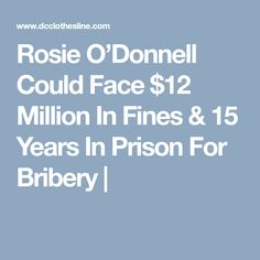 Rosie O'Donnell Could Face $12 Million In Fines & 15 Years In Prison For Bribery  