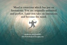 Mind is conscious which has put on limitations. You are originally unlimited and perfect. Later you take on limitations and become the mind.  -Ramana Maharshi  - See more at: http://www.powerfollowsthoughts.com/mind-is-conscious-which-has-put-on-limitations/#sthash.HuiwzzRW.dpuf