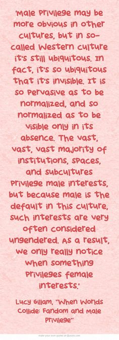 'Male privilege may be more obvious in other cultures, but in Western culture it's .. so ubiquitous that it's invisible. It is so pervasive as to be normalized, and so normalized as to be visible only in its absence. The vast, vast, vast majority of institutions, spaces, and subcultures privilege male interests, but because male is the default in this culture, such interests are very often considered ungendered. As a result, we only really notice when something privileges female interests.'
