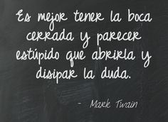 Es mejor tener la boca cerrada y parecer estúpido que abrirla y disipar la duda.  Mark Twain