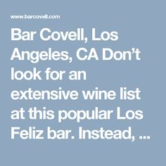 Bar Covell, Los Angeles, CA Don't look for an extensive wine list at this popular Los Feliz bar. Instead, tell the bartender what appeals to you—white or red? Light and funky or mineral and high-acid?—and allow him to pour a few samples from their rotating collection of 150-plus bottles. In this way, guests are perfectly matched with a glass, thanks to a staff thoroughly versed in every wine. Co-owners Matthew Kaner and Dustin Lancaster choose bottles from personal passion and their…