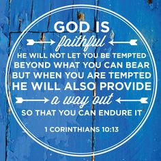 God is faithful; he will not let you be tempted beyond what you can bear. But when you are tempted, he will also provide a way out so that you can endure it.—1 Corinthians 10:13