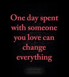 one day spent with someone you love can change everything Post Quotes, Words Quotes, Me Quotes, Motivational Quotes, Inspirational Quotes, Love Quotes Photos, Best Love Quotes, How I Feel, How Are You Feeling