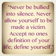 Never be bullied into silence. Never allow yourself to be made a victim. Accept no ones definition of your life; define yourself.""