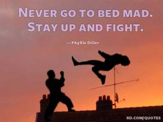 """""""Never go to bed mad. Stay up and fight!"""" - Phyllis Diller"""